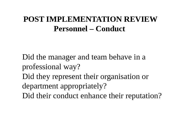 POST IMPLEMENTATION REVIEW Personnel – Conduct Did the manager and team behave in a professional way?