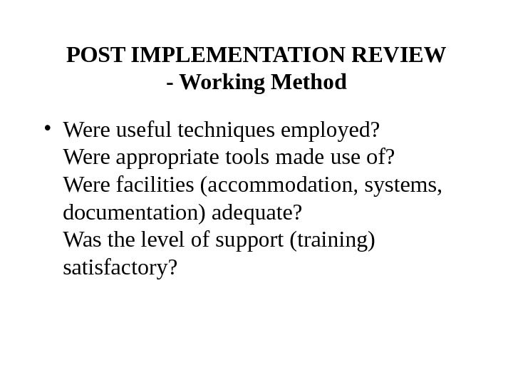 POST IMPLEMENTATION REVIEW - Working Method • Were useful techniques employed? Were appropriate tools made use