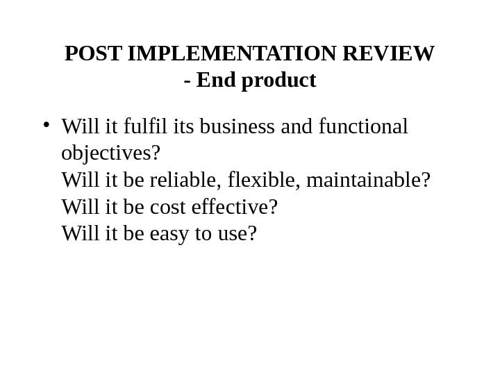 POST IMPLEMENTATION REVIEW - End product • Will it fulfil its business and functional objectives? Will
