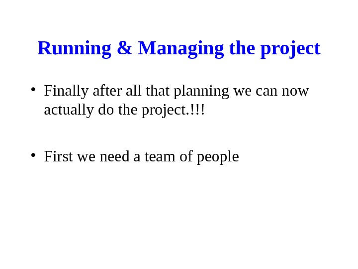 Running & Managing the project • Finally after all that planning we can now actually do