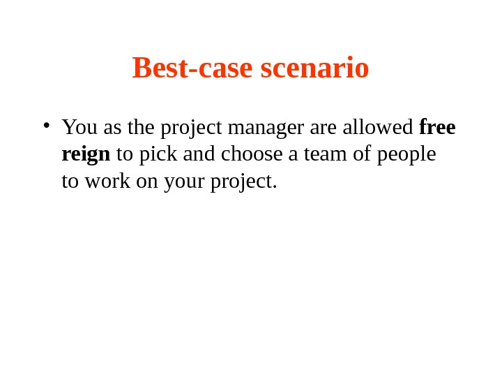 Best-case scenario • You as the project manager are allowed free reign to pick and choose
