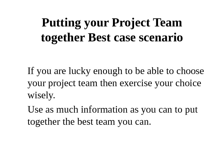 Putting your Project Team together Best case scenario If you are lucky enough to be able