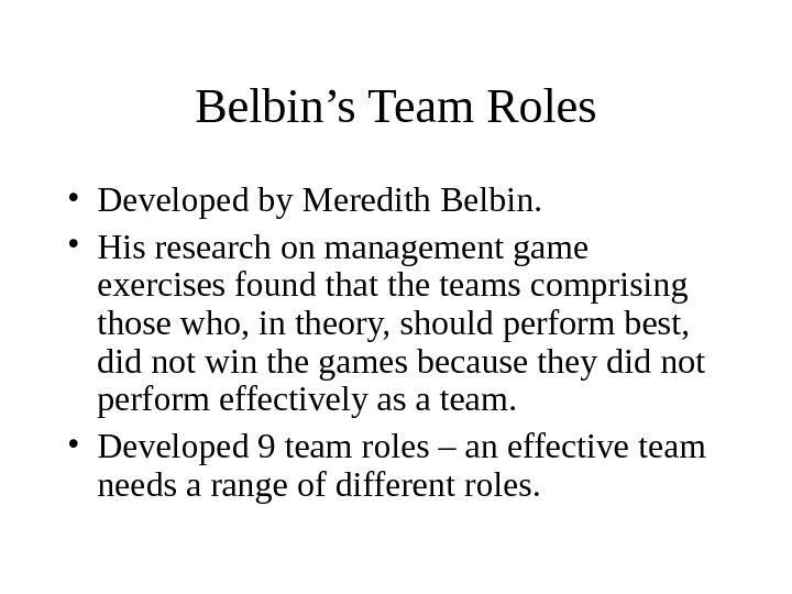 Belbin's Team Roles • Developed by Meredith Belbin.  • His research on management game exercises