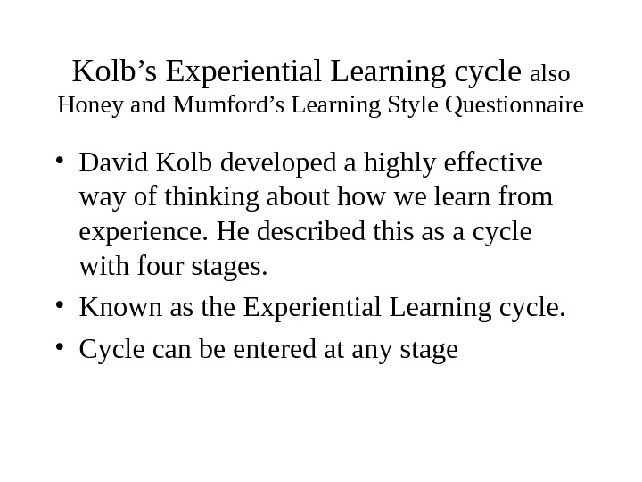Kolb's Experiential Learning cycle also Honey and Mumford's Learning Style Questionnaire • David Kolb developed a