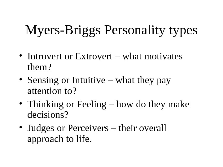 Myers-Briggs Personality types • Introvert or Extrovert – what motivates them?  • Sensing or Intuitive