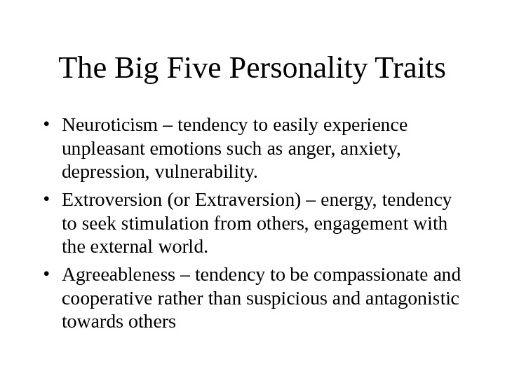 The Big Five Personality Traits • Neuroticism – tendency to easily experience unpleasant emotions such as