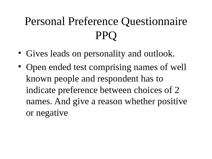 Personal Preference Questionnaire PPQ • Gives leads on personality and outlook.  • Open ended test