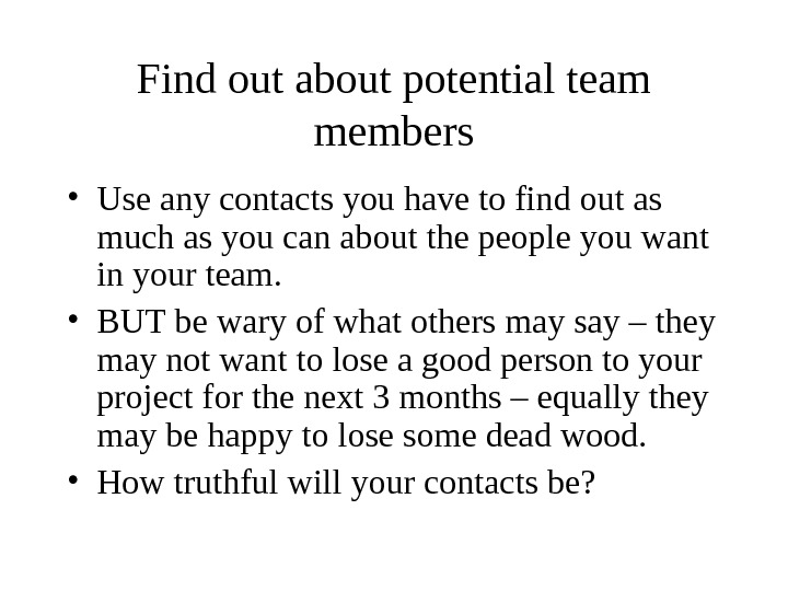 Find out about potential team members • Use any contacts you have to find out as