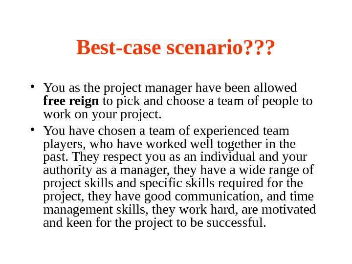 Best-case scenario? ? ?  • You as the project manager have been allowed free reign