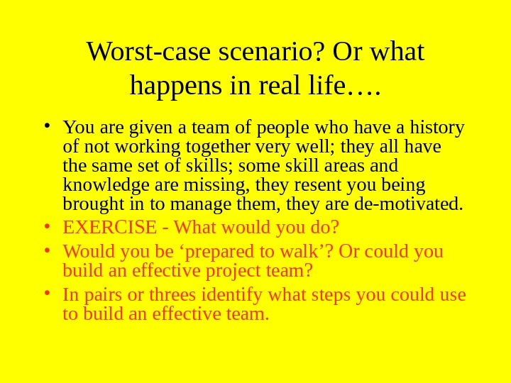 Worst-case scenario? Or what happens in real life….  • You are given a team of