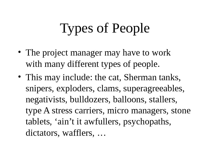Types of People • The project manager may have to work  with many different types