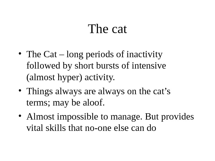The cat • The Cat – long periods of inactivity followed by short bursts of intensive