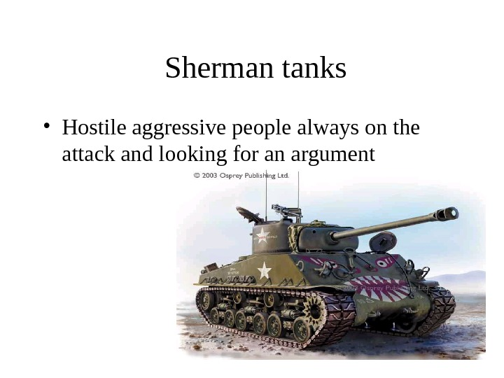 Sherman tanks • Hostile aggressive people always on the attack and looking for an argument