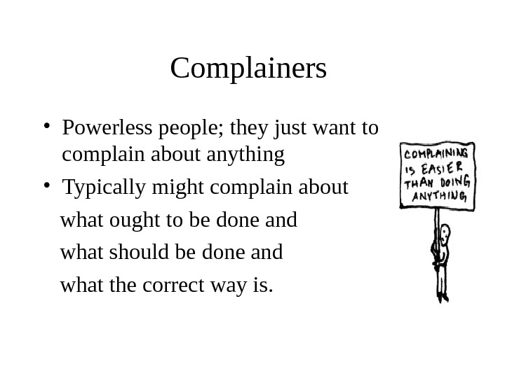 Complainers  • Powerless people; they just want to complain about anything • Typically might complain