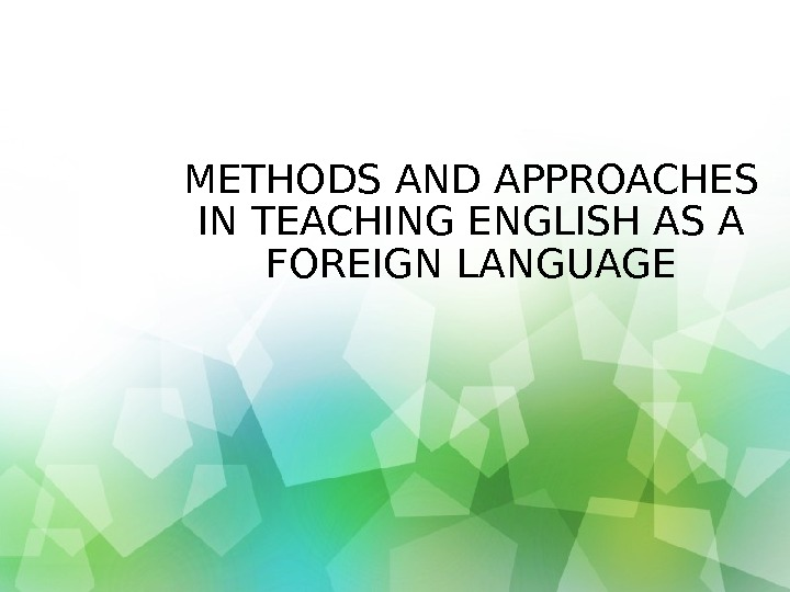 METHODS AND APPROACHES IN TEACHING ENGLISH AS A FOREIGN LANGUAGE