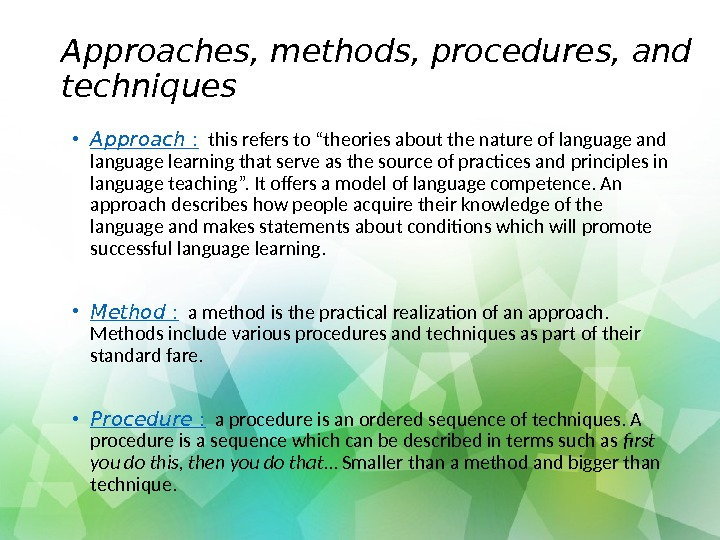 "Approaches, methods, procedures, and techniques • Approach  : this refers to ""theories about the nature"