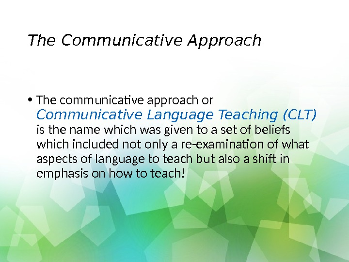 The Communicative Approach • The communicative approach or Communicative Language Teaching (CLT)  is the name