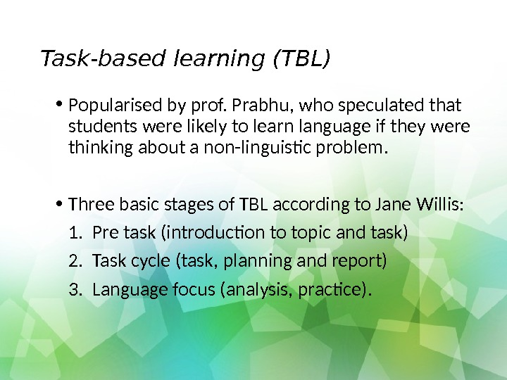 Task-based learning (TBL) • Popularised by prof. Prabhu, who speculated that students were likely to learn