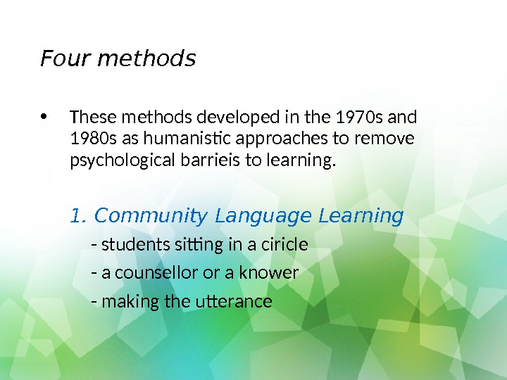 Four methods • These methods developed in the 1970 s and 1980 s as humanistic approaches
