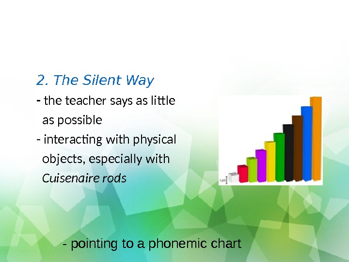 2. The Silent Way - the teacher says as little as possible - interacting with physical