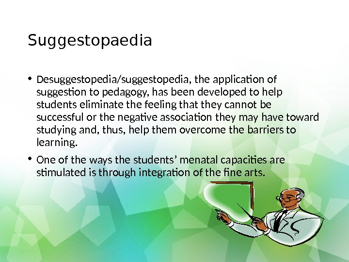 Suggestopaedia • Desuggestopedia/suggestopedia, the application of suggestion to pedagogy, has been developed to help students eliminate