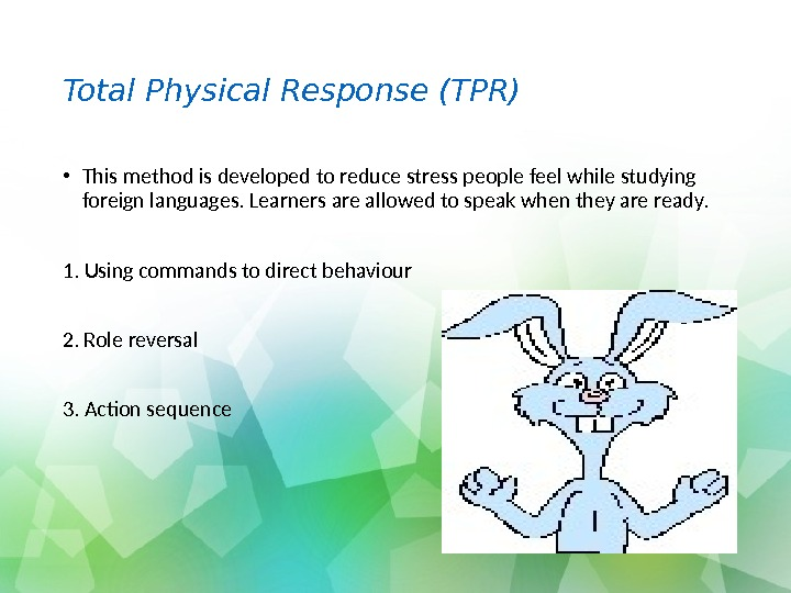 Total Physical Response (TPR) • This method is developed to reduce stress people feel while studying