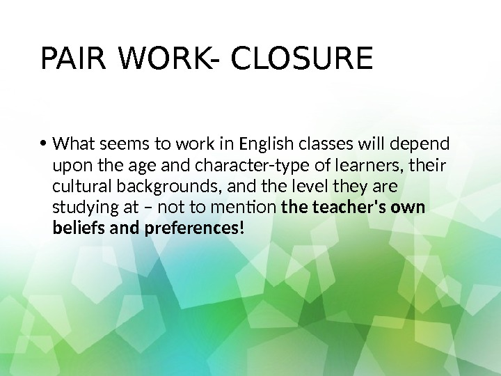 PAIR WORK- CLOSURE • What seems to work in English classes will depend upon the age
