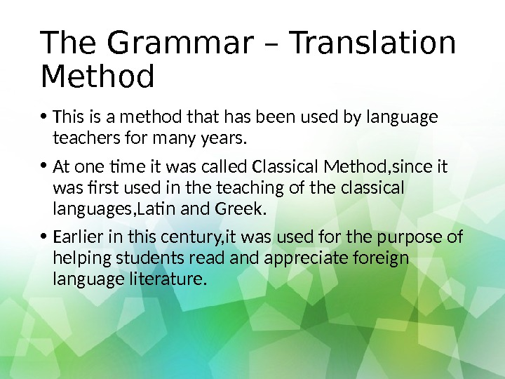 The Grammar – Translation Method • This is a method that has been used by language