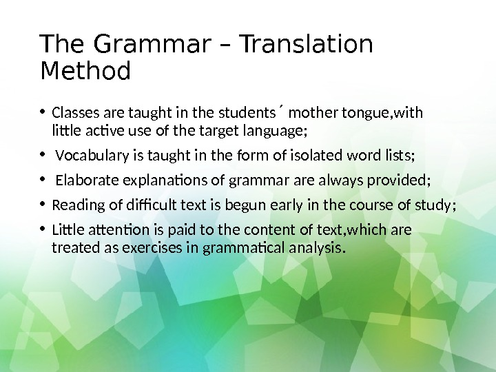 The Grammar – Translation Method • Classes are taught in the students  mother tongue, with