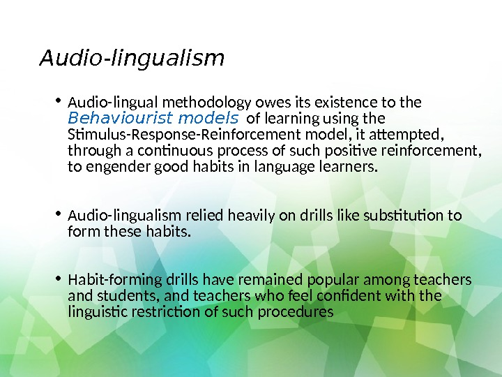 Audio-lingualism • Audio-lingual methodology owes its existence to the Behaviourist models of learning using the Stimulus-Response-Reinforcement