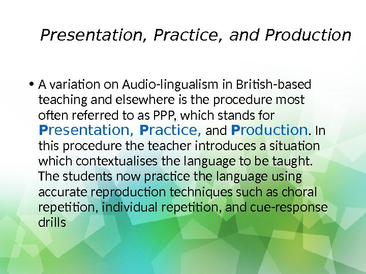 Presentation, Practice, and Production • A variation on Audio-lingualism in British-based teaching and elsewhere is the