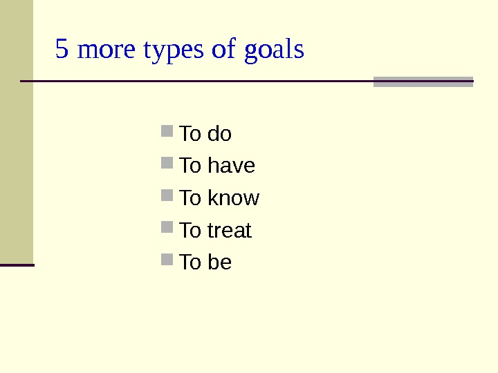 5 more types of goals To do To have To know To treat  To be
