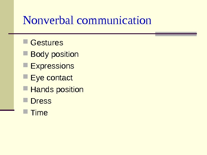 Nonverbal communication Gestures Body position Expressions Eye contact Hands position Dress  Time