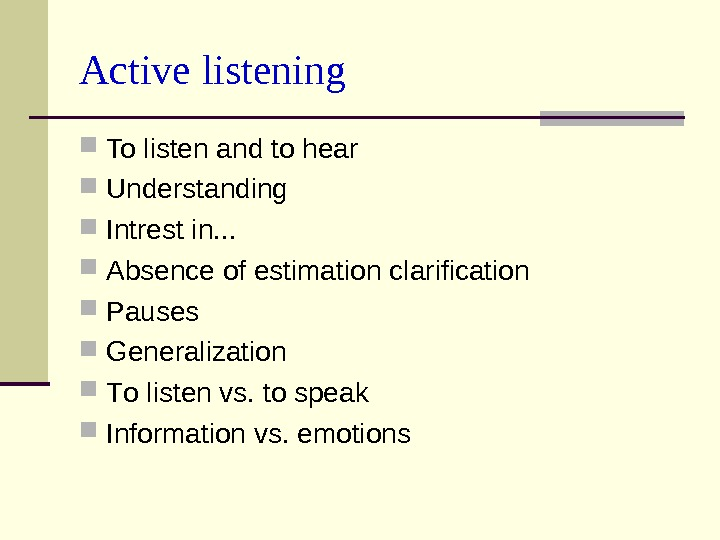 Active listening To listen and to hear Understanding  Intrest in. . .  Absence of