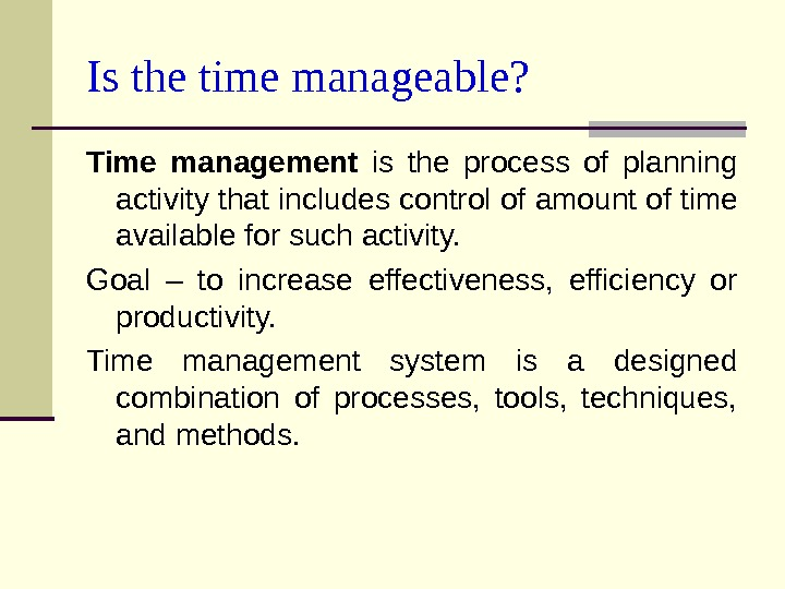 Is the t ime manageable? Time management  is the process of planning activity that includes