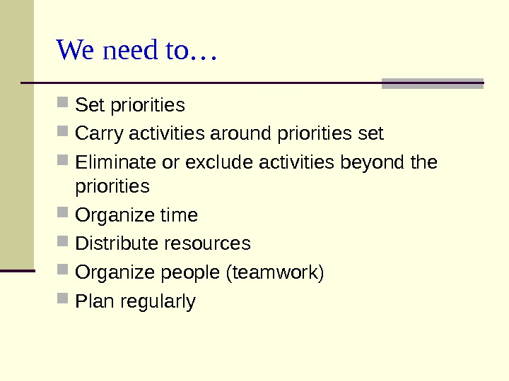 We need to… Set priorities Carry activities around priorities set Eliminate or exclude activities beyond the
