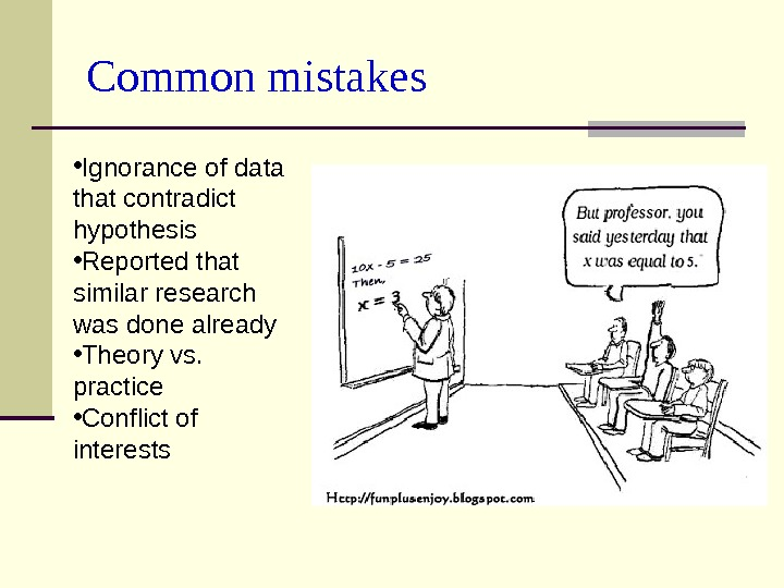 Common mistakes • Ignorance of data that contradict hypothesis • Reported that similar research was done