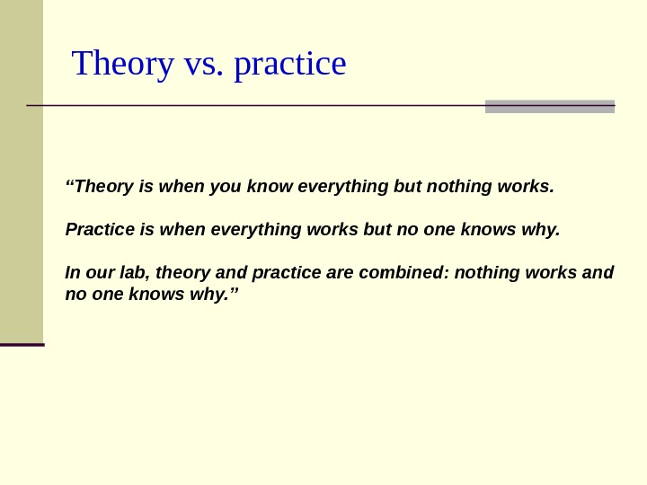 "Theory vs. practice "" Theory is when you know everything but nothing works.  Practice is"