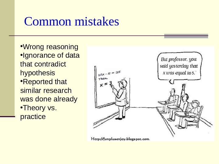 Common mistakes • Wrong reasoning • Ignorance of data that contradict hypothesis • Reported that similar