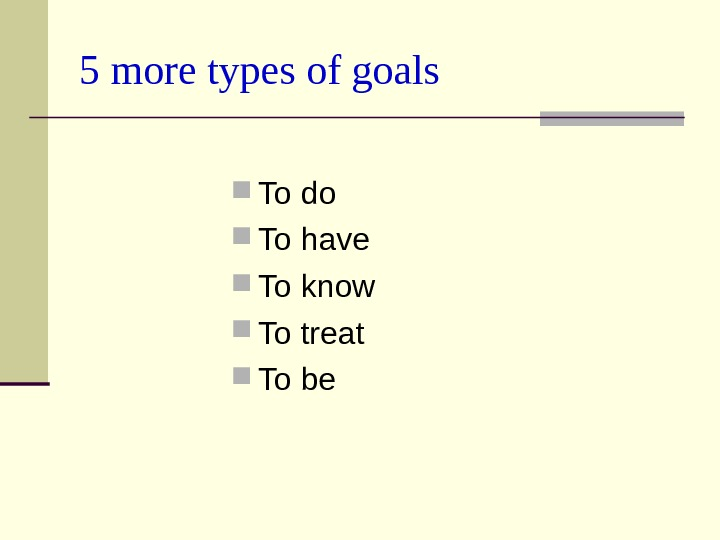 5 more types of goals To do To have To know To treat