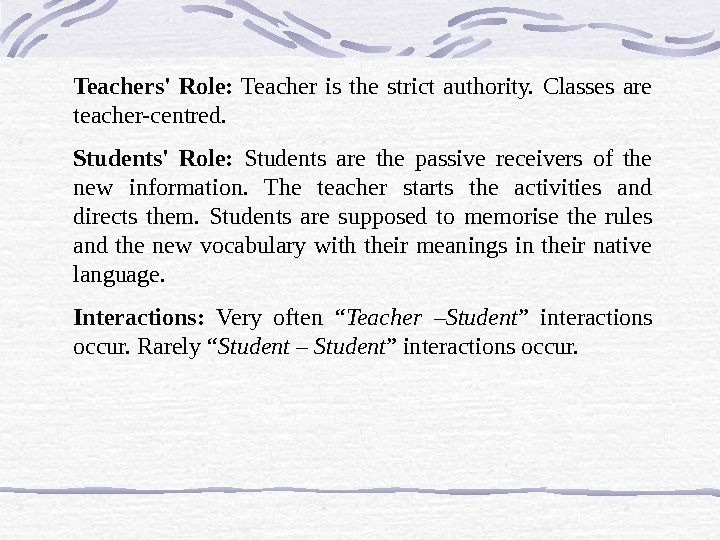 Teachers' Role:  Teacher is the strict authority.  Classes are teacher-centred. Students' Role:  Students