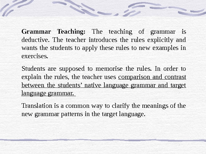 Grammar Teaching:  The teaching of grammar is deductive.  The teacher introduces the rules explicitly