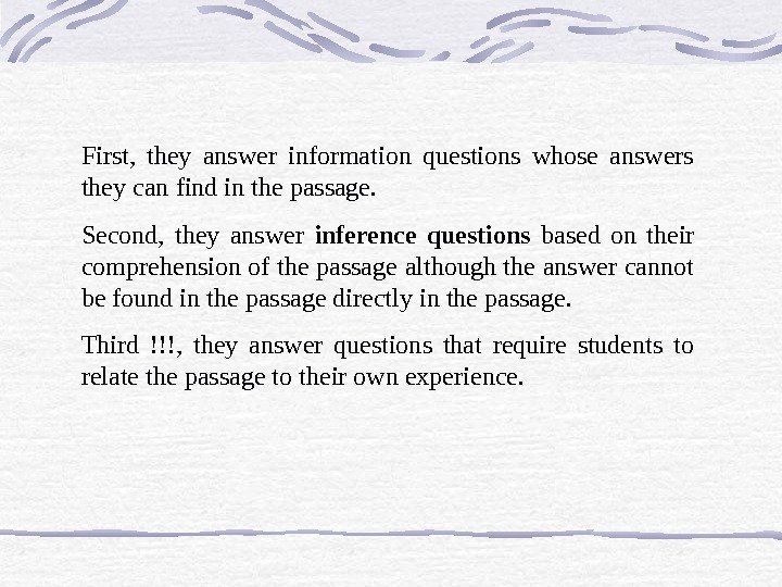 First,  they answer information questions whose answers they can find in the passage.  Second,