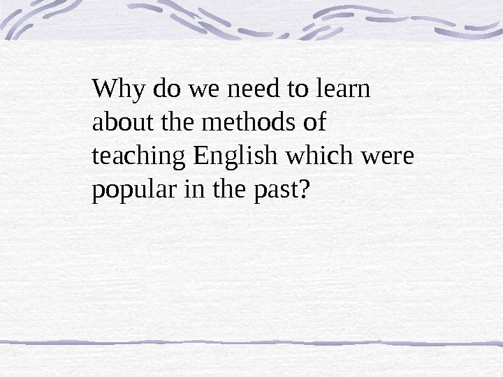 Why do we need to learn about the methods of teaching English which were popular in