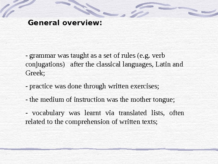 General overview: - grammar was taught as a set of rules (e. g. verb conjugations)