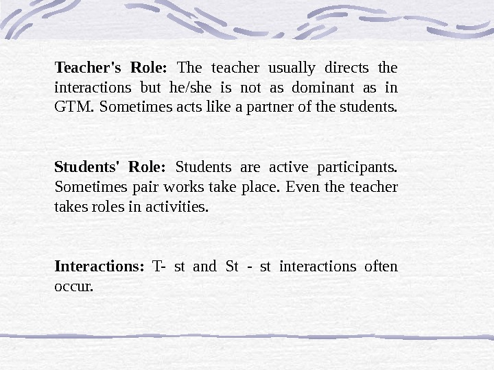 Teacher's Role:  The teacher usually directs the interactions but he/she is not as dominant as