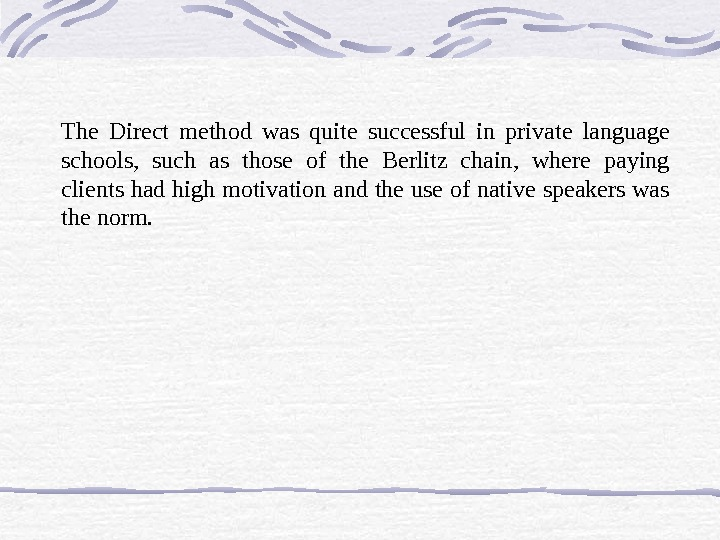 The Direct method was quite successful in private language schools,  such as those of the