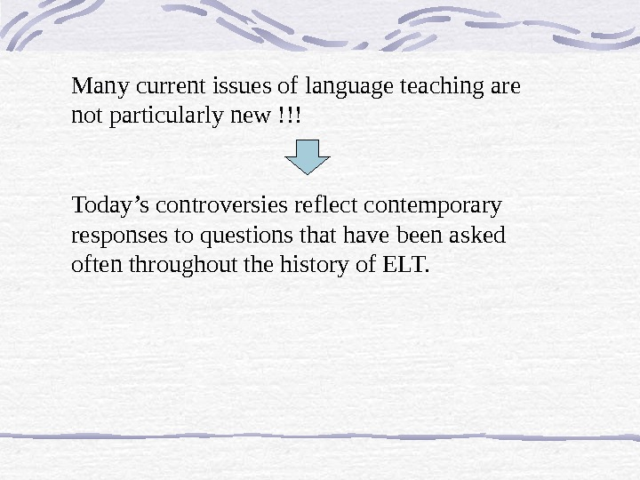Many current issues of language teaching are not particularly new !!! Today's controversies reflect contemporary responses