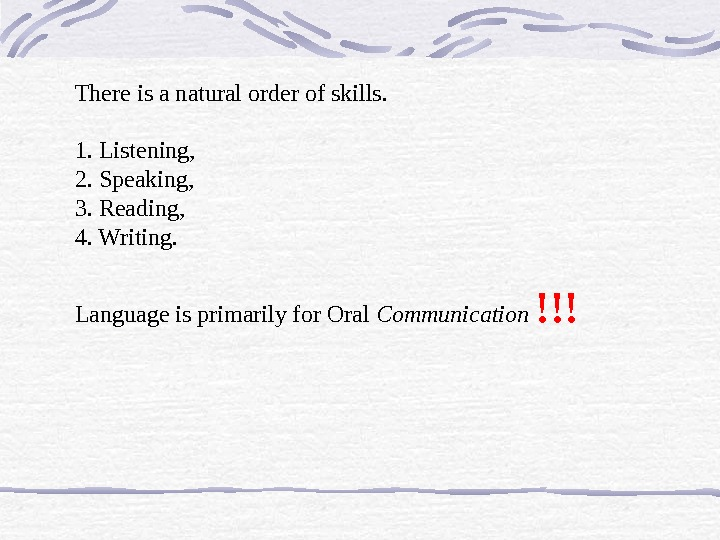 There is a natural order of skills.  1. Listening,  2. Speaking,  3. Reading,
