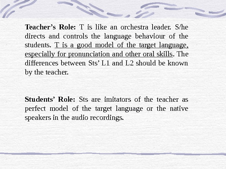 Teacher's Role:  T is like an orchestra leader.  S/he directs and controls the language
